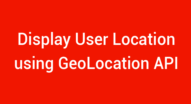Disply User LOcation on a Map using Geolocation API